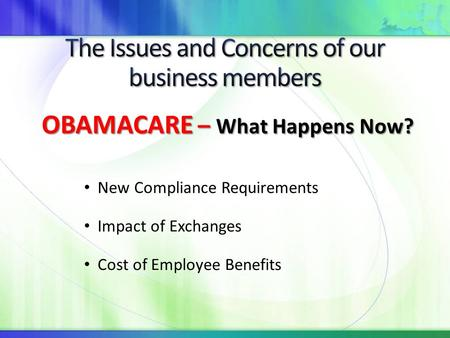 New Compliance Requirements Impact of Exchanges Cost of Employee Benefits OBAMACARE – What Happens Now? OBAMACARE – What Happens Now?