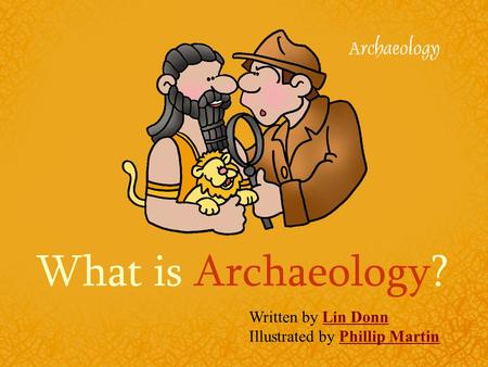 What is Archaeology? Written by Lin DonnLin Donn Illustrated by Phillip MartinPhillip Martin.