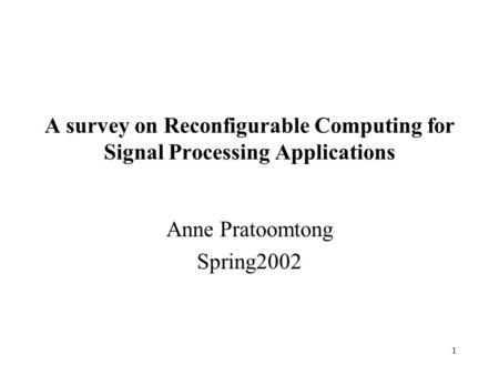 1 A survey on Reconfigurable Computing for Signal Processing Applications Anne Pratoomtong Spring2002.