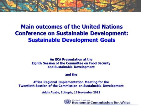 Main outcomes of the United Nations Conference on Sustainable Development: Sustainable Development Goals An ECA Presentation at the Eighth Session of the.