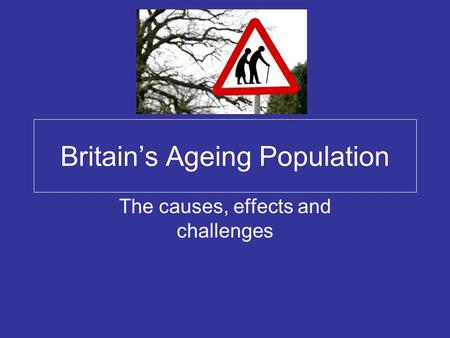 Britain's Ageing Population The causes, effects and challenges.
