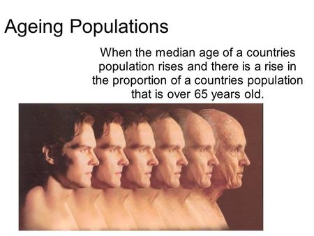 Ageing Populations When the median age of a countries population rises and there is a rise in the proportion of a countries population that is over 65.