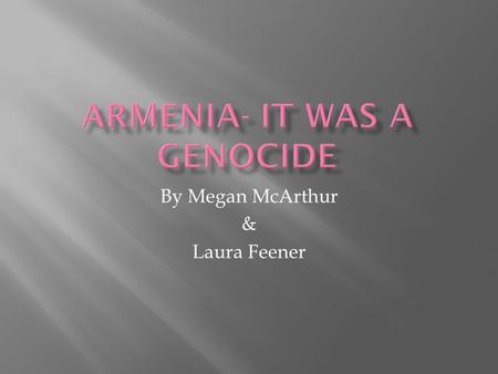 By Megan McArthur & Laura Feener.  Introduction-Armenia as a country  Basics of the genocide  Turkey & the genocide  Controversies  Losses  Reparations.