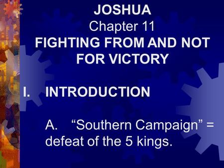 "JOSHUA Chapter 11 FIGHTING FROM AND NOT FOR VICTORY I.INTRODUCTION A. ""Southern Campaign"" = defeat of the 5 kings."