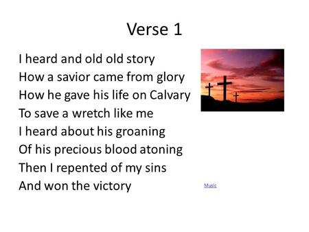 Verse 1 I heard and old old story How a savior came from glory How he gave his life on Calvary To save a wretch like me I heard about his groaning Of his.