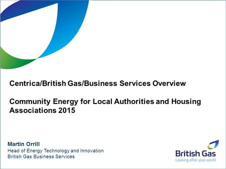 1 Martin Orrill Head of Energy Technology and Innovation British Gas Business Services Centrica/British Gas/Business Services Overview Community Energy.