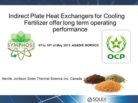 Indirect Plate Heat Exchangers for Cooling Fertilizer offer long term operating performance Neville Jordison Solex Thermal Science Inc. Canada 6 th to.