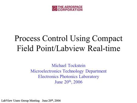 LabView Users Group Meeting June 20 th, 2006 Process Control Using Compact Field Point/Labview Real-time Michael Tockstein Microelectronics Technology.