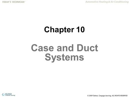 Chapter 10 Case and Duct Systems. After studying Chapter 10, the reader will be able to: 1.Understand the function of the air control doors in the A/C.