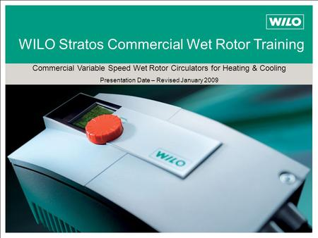 Stratos WILO Stratos Commercial Wet Rotor Training Commercial Variable Speed Wet Rotor Circulators for Heating & Cooling Presentation Date – Revised January.