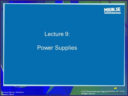 © 2012 Pearson Education. Upper Saddle River, NJ, 07458. All rights reserved. Electronic Devices, 9th edition Thomas L. Floyd Lecture 9: Power Supplies.