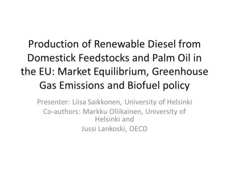 Production of Renewable Diesel from Domestick Feedstocks and Palm Oil in the EU: Market Equilibrium, Greenhouse Gas Emissions and Biofuel policy Presenter: