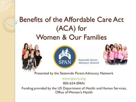 Benefits of the Affordable Care Act (ACA) for Women & Our Families Presented by the Statewide Parent Advocacy Network www.spannj.org 800-654-SPAN Funding.