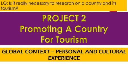 LQ: Is it really necessary to research on a country and its tourism? GLOBAL CONTEXT – PERSONAL AND CULTURAL EXPERIENCE.