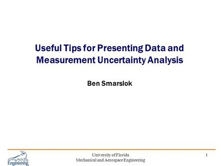 University of Florida Mechanical and Aerospace Engineering 1 Useful Tips for Presenting Data and Measurement Uncertainty Analysis Ben Smarslok.