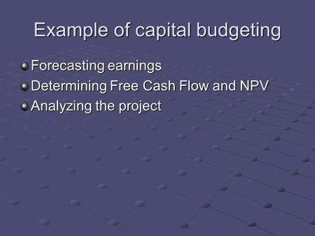 Example of capital budgeting Forecasting earnings Determining Free Cash Flow and NPV Analyzing the project.