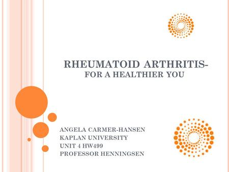 RHEUMATOID ARTHRITIS- FOR A HEALTHIER YOU ANGELA CARMER-HANSEN KAPLAN UNIVERSITY UNIT 4 HW499 PROFESSOR HENNINGSEN.