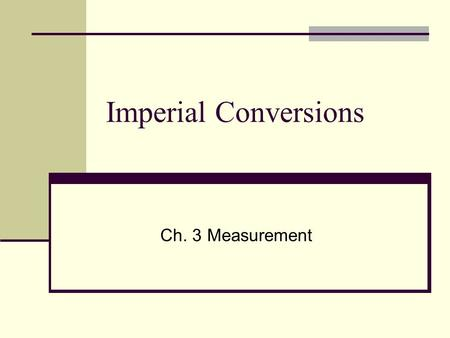 Imperial Conversions Ch. 3 Measurement. The Imperial system was developed in ancient Rome based on referents from the human body and everyday activities.