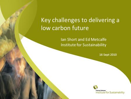 Key challenges to delivering a low carbon future Ian Short and Ed Metcalfe Institute for Sustainability 16 Sept 2010.