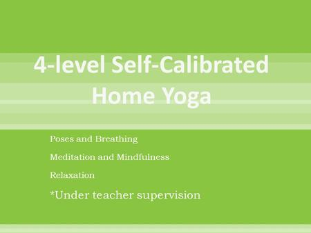 Poses and Breathing Meditation and Mindfulness Relaxation *Under teacher supervision.