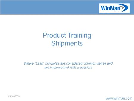 "Www.winman.com ©2008 TTW Where ""Lean"" principles are considered common sense and are implemented with a passion! Product Training Shipments."