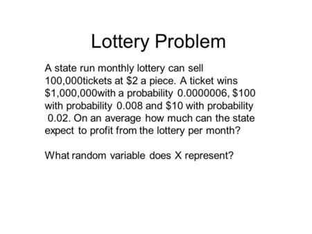 Lottery Problem A state run monthly lottery can sell 100,000tickets at $2 a piece. A ticket wins $1,000,000with a probability 0.0000006, $100 with probability.