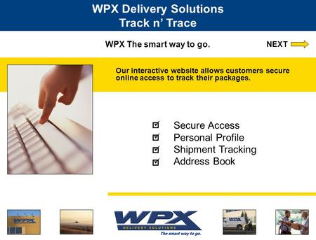 WPX The smart way to go. Our interactive website allows customers secure online access to track their packages. WPX Delivery Solutions Track n' Trace Secure.