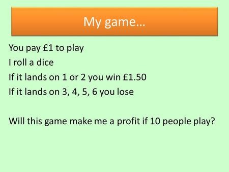 My game… You pay £1 to play I roll a dice If it lands on 1 or 2 you win £1.50 If it lands on 3, 4, 5, 6 you lose Will this game make me a profit if 10.
