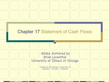 Chapter 17 Statement of Cash Flows Slides Authored by Brian Leventhal University of Illinois at Chicago FINANCIAL REPORTING & ANALYSIS 2e REVSINE – COLLINS.