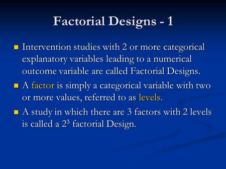 Factorial Designs - 1 Intervention studies with 2 or more categorical explanatory variables leading to a numerical outcome variable are called Factorial.