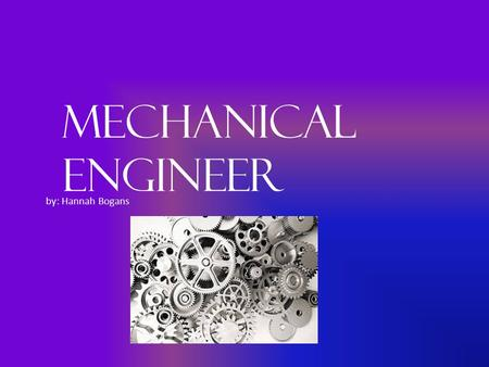 Mechanical Engineer by: Hannah Bogans. Job Title Mechanical Engineer A look at the history of the field, how did it begin? When did it begin? Ancient.