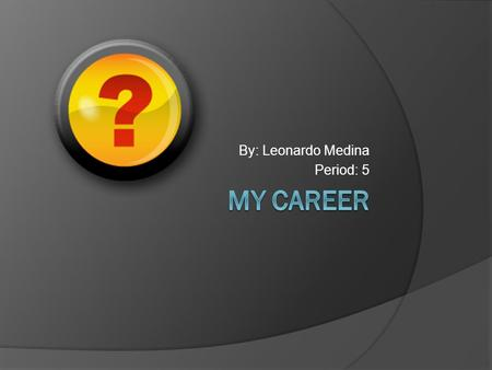 By: Leonardo Medina Period: 5. What career I want to do?  I want to become a mechanical engineering.