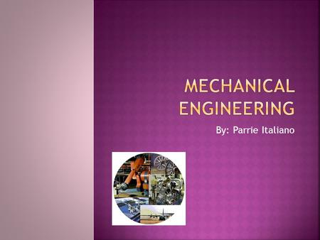 By: Parrie Italiano.  Mechanical Engineering is the design and development of basically everything that has to do with a machine. Ex: Cars, planes, rockets,