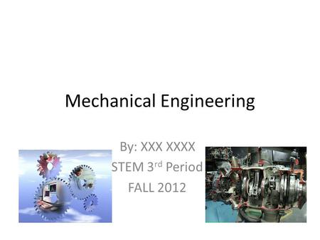 Mechanical Engineering By: XXX XXXX STEM 3 rd Period FALL 2012.