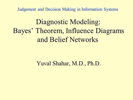 Judgement and Decision Making in Information Systems Diagnostic Modeling: Bayes' Theorem, Influence Diagrams and Belief Networks Yuval Shahar, M.D., Ph.D.
