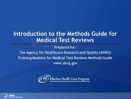 Introduction to the Methods Guide for Medical Test Reviews Prepared for: The Agency for Healthcare Research and Quality (AHRQ) Training Modules for Medical.