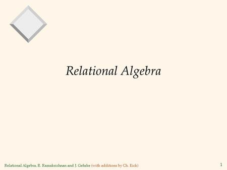 Relational Algebra, R. Ramakrishnan and J. Gehrke (with additions by Ch. Eick) 1 Relational Algebra.