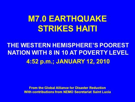 M7.0 EARTHQUAKE STRIKES HAITI THE WESTERN HEMISPHERE'S POOREST NATION WITH 8 IN 10 AT POVERTY LEVEL 4:52 p.m.; JANUARY 12, 2010 From the Global Alliance.