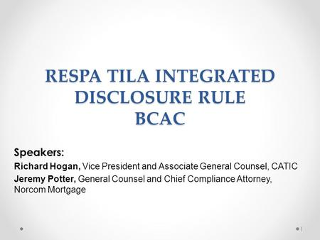 RESPA TILA INTEGRATED DISCLOSURE RULE BCAC Speakers: Richard Hogan, Vice President and Associate General Counsel, CATIC Jeremy Potter, General Counsel.