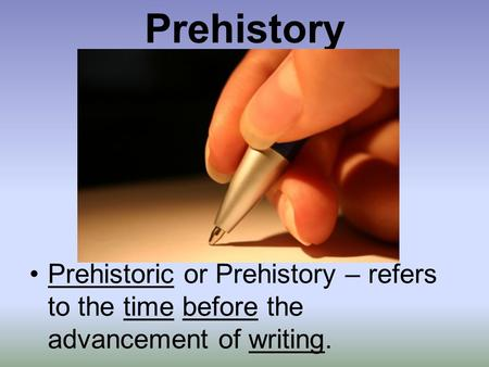 Prehistory Prehistoric or Prehistory – refers to the time before the advancement of writing.