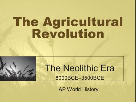The Agricultural Revolution The Neolithic Era 8000BCE–3500BCE AP World History.