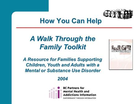 How You Can Help A Walk Through the Family Toolkit A Resource for Families Supporting Children, Youth and Adults with a Mental or Substance Use Disorder.