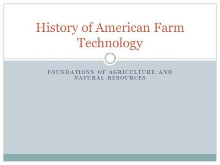 FOUNDATIONS OF AGRICULTURE AND NATURAL RESOURCES History of American Farm Technology.