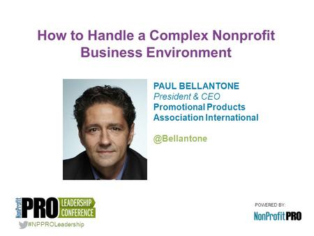 POWERED BY: PAUL BELLANTONE President & CEO Promotional Products Association How to Handle a Complex Nonprofit Business Environment.