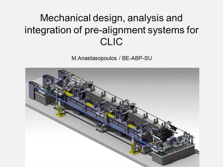 Mechanical design, analysis and integration of pre-alignment systems for CLIC M.Anastasopoulos / BE-ABP-SU.