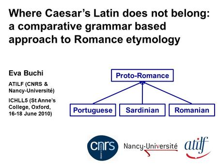 Where Caesar's Latin does not belong: a comparative grammar based approach to Romance etymology Eva Buchi ATILF (CNRS & Nancy-Université) ICHLL5 (St Anne's.