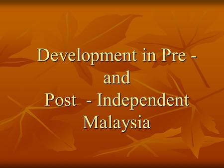 Development in Pre - and Post - Independent Malaysia.