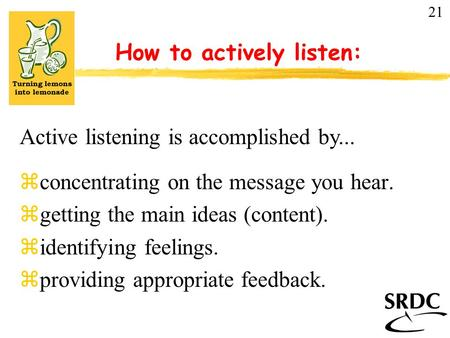 How to actively listen: zconcentrating on the message you hear. zgetting the main ideas (content). zidentifying feelings. zproviding appropriate feedback.