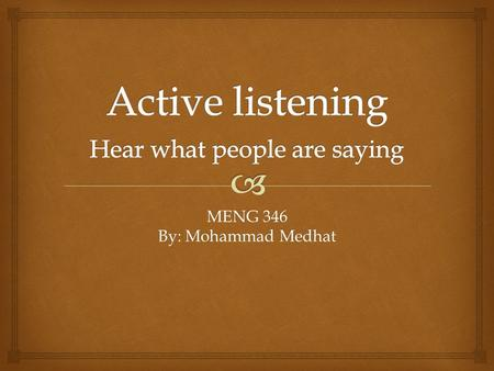 MENG 346 By: Mohammad Medhat.   The way to become a better listener is to practice active listening. This is where you make a conscious effort to.