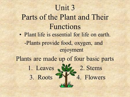 Unit 3 Parts of the Plant and Their Functions Plant life is essential for life on earth. -Plants provide food, oxygen, and enjoyment Plants are made up.